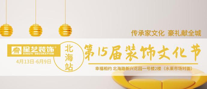 【北海星艺装饰】第十五届家装文化节重磅来袭!